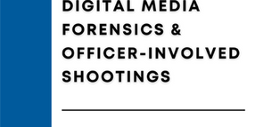 Digital Media Forensics & Officer-Involved Shootings: Scientific Accuracy in the Age of Trial by Media