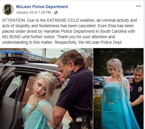"The McLean (IL) Police Department is trying to have some semblance of fun with the brutally cold weather gripping much of the northern United States. The agency posted on Facebook that the Disney animated character Elsa from the popular movie Frozen has been ""placed under arrest by Hanahan Police Department in South Carolina with NO BOND until further notice."" The South Carolina agency actually participated in that photo shoot back in 2017 during an area cold snap. (Image: Posted to Facebook by McLean PD. Photos Produced by Glass Slipper Productions. Photo: Tammy Sakalas. Actress: Courtney Fazely.)